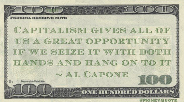 Capitalism gives all of us a great opportunity if we seize it with both hands and hang on to it Quote