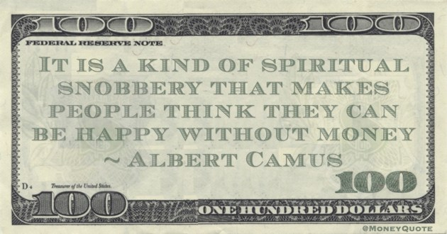 It is a kind of spiritual snobbery that makes people think they can be happy without money Quote