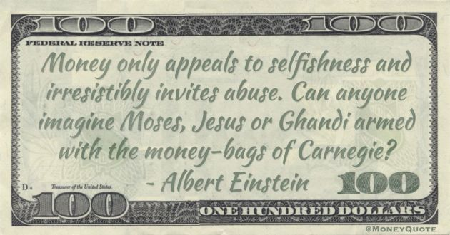 Money only appeals to selfishness and irresistibly invites abuse. Can anyone imagine Moses, Jesus or Ghandi armed with the money-bags of Carnegie? Quote