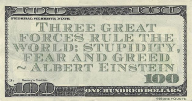 Three great forces rule the world: stupidity, fear and greed Quote