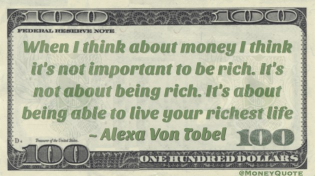 I think it's not important to be rich. It's not about being rich. It's about being able to live your richest life Quote