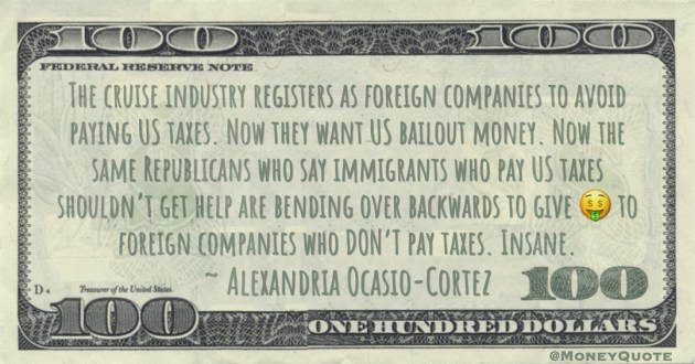 The cruise industry registers as foreign companies to avoid paying US taxes. Now they want US bailout money. Now the same Republicans who say immigrants who pay US taxes shouldn't get help are bending over backwards to give 🤑 to foreign companies who DON'T pay taxes. Insane Quote