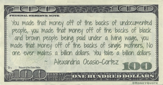 You made that money off of the backs of undocumented people, you made that money off of the backs of black and brown people being paid under a living wage, you made that money off of the backs of single mothers. No one ever makes a billion dollars. You take a billion dollars Quote
