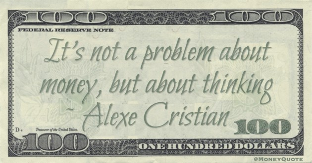 It's not a problem about money, but about thinking Quote