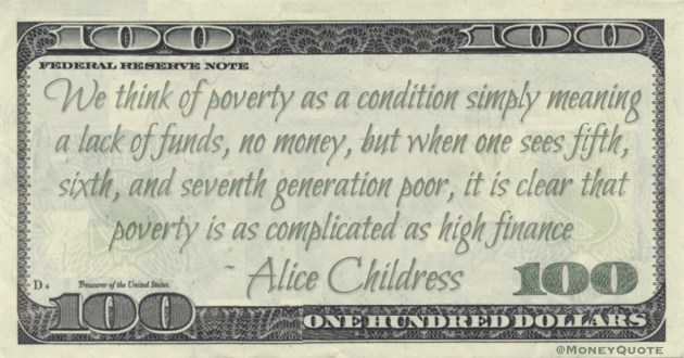 We think of poverty as a condition simply meaning a lack of funds, no money, but when one sees fifth, sixth, and seventh generation poor, it is clear that poverty is as complicated as high finance Quote