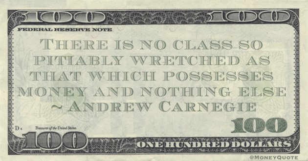 There is no class so pitiably wretched as that which possesses money and nothing else Quote