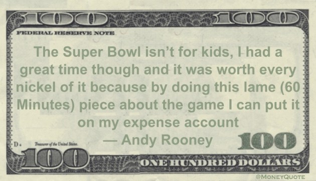 The Super Bowl was worth every nickel of it because by doing this lame (60 Minutes) piece about the game I can put it on my expense account Quote