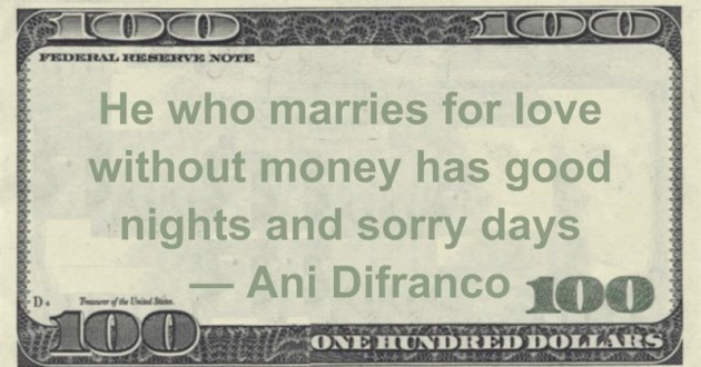 He who marries for love without money has good nights and sorry days -- Ani Difranco Quote