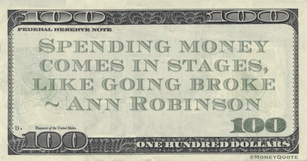 Spending money comes in stages, like going broke Quote