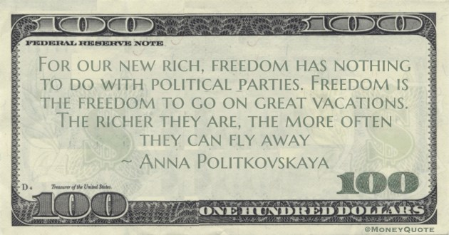 For our new rich, freedom has nothing to do with political parties. Freedom is the freedom to go on great vacations. The richer they are, the more often they can fly away Quote