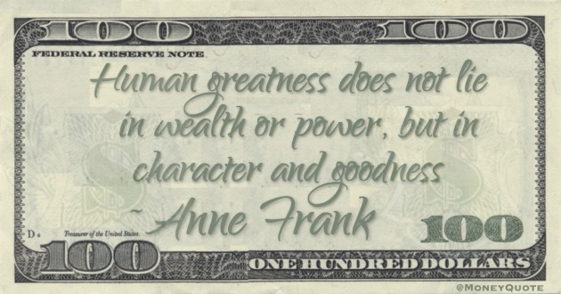 Human greatness does not lie in wealth or power, but in character and goodness Quote