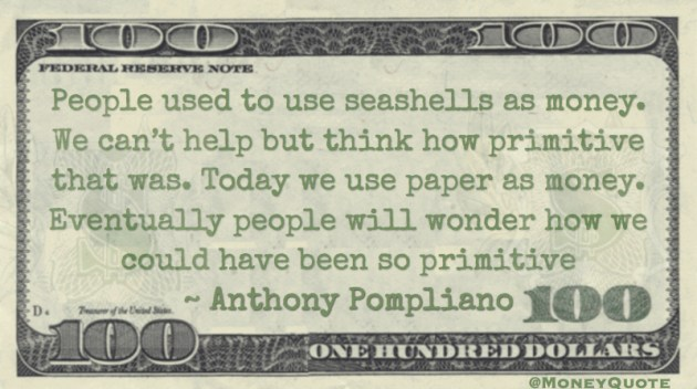 People used to use seashells as money. We can't help but think how primitive that was Quote