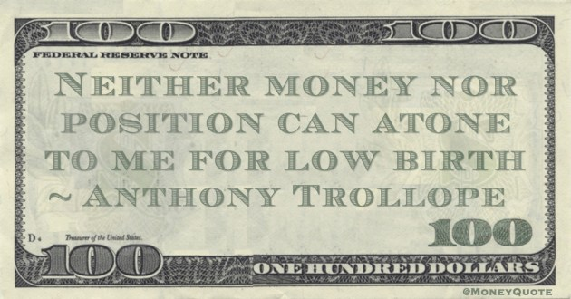 Neither money nor position can atone to me for low birth Quote