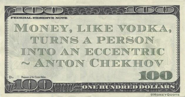Money, like vodka, turns a person into an eccentric Quote