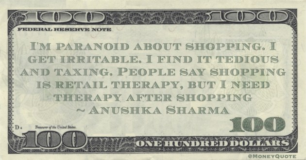 I'm paranoid about shopping. I get irritable. I find it tedious and taxing. People say shopping is retail therapy, but I need therapy after shopping Quote