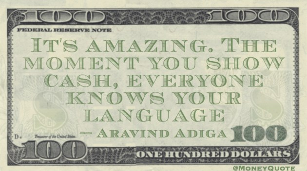 It's amazing. The moment you show cash, everyone knows your language Quote