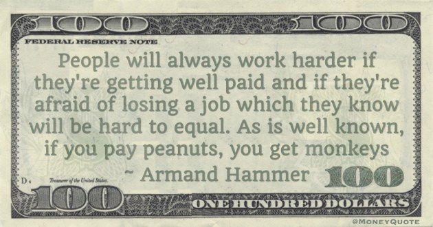 People will always work harder if they're getting well paid and  if you pay peanuts, you get monkeys Quote
