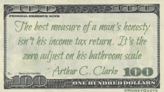The best measure of a man's honesty isn't his income tax return. It's the zero adjust on his bathroom scale Quote
