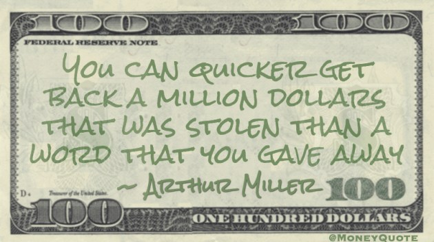 You can quicker get back a million dollars that was stolen than a word that you gave away Quote