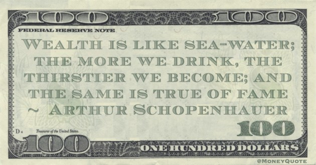 Wealth is like sea-water; the more we drink, the thirstier we become; and the same is true of fame Quote