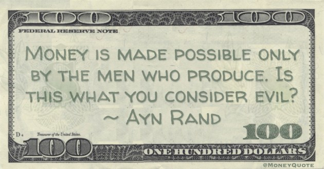 Money is made possible only by the men who produce. Is this what you consider evil? Quote