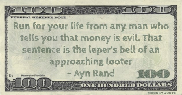 Ayn Rand Run for your life from any man who tells you that money is evil. That sentence is the leper's bell of an approaching looter quote