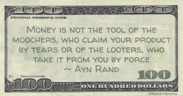 Money is not the tool of the moochers, who claim your product by tears or of the looters, who take it from you by force Quote