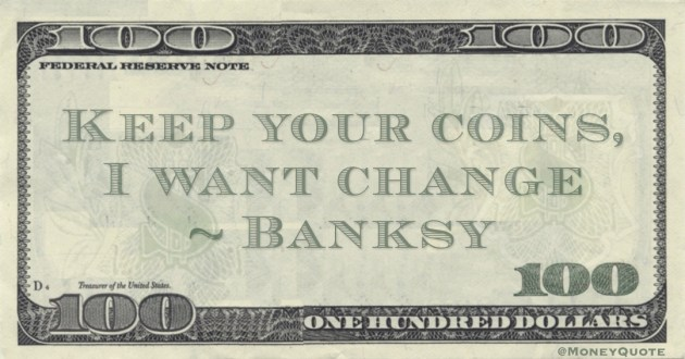 Keep your coins, I want change Quote