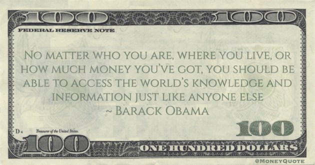 Barack Obama No matter who you are, where you live, or how much money you've got, you should be able to access the world's knowledge and information just like anyone else quote