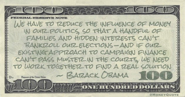 We have to reduce the influence of money in our politics, so that a handful of families and hidden interests can't bankroll our elections—and if our existing approach to campaign finance can't pass muster in the courts, we need to work together to find a real solution Quote