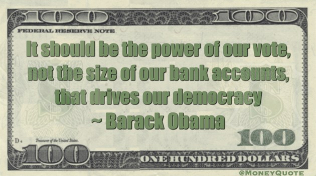 It should be the power of our vote, not the size of our bank accounts, that drives our democracy Quote