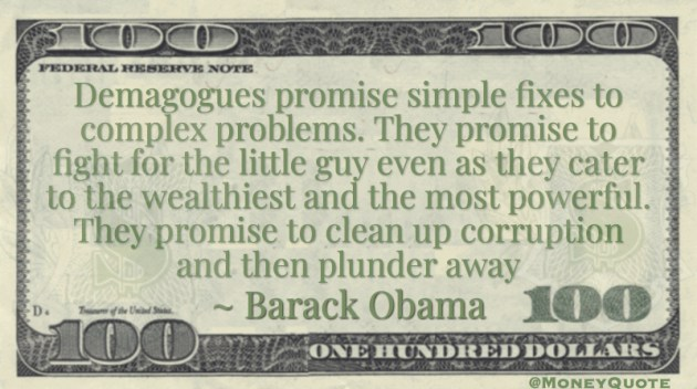 Demagogues promise simple fixes to complex problems. They promise to fight for the little guy even as they cater to the wealthiest and the most powerful. They promise to clean up corruption and then plunder away Quote