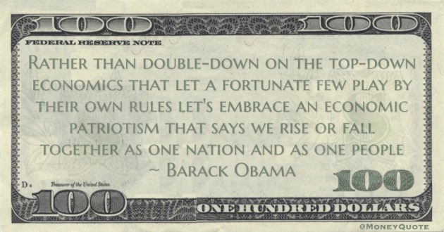 Barack Obama Rather than double-down on the top-down economics that let a fortunate few play by their own rules let's embrace an economic patriotism quote
