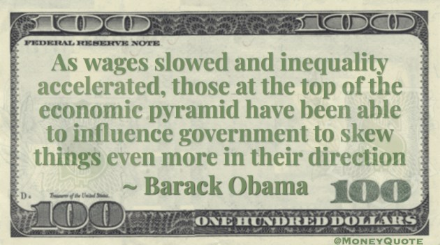 As wages slowed and inequality accelerated, those at the top of the economic pyramid have been able to influence government to skew things even more in their direction Quote