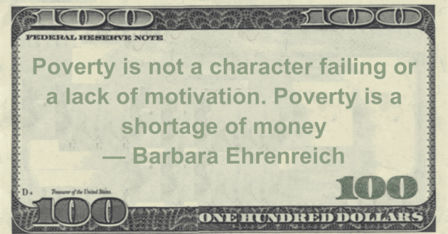 Poverty is not a character failing or a lack of motivation. Poverty is a shortage of money Quote