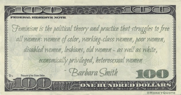Feminism is the political theory and practice that struggles to free all women: women of color, working-class women, poor women, disabled women, lesbians, old women - as well as white, economically privileged, heterosexual women Quote
