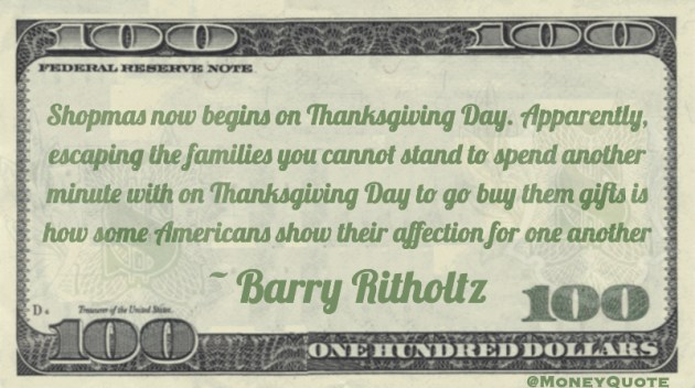 Shopmas now begins on Thanksgiving Day. Apparently, escaping the families you cannot stand to spend another minute with on Thanksgiving Day to go buy them gifts is how some Americans show their affection for one another Quote