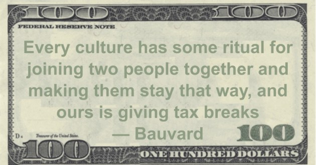 Every culture has some ritual for joining two people together and making them stay that way, and ours is giving tax breaks Quote