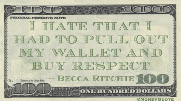 I hate that I had to pull out my wallet and buy respect Quote