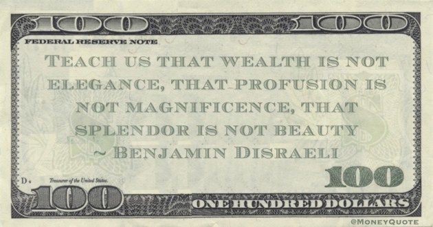 Teach us that wealth is not elegance, that profusion is not magnificence, that splendor is not beauty Quote