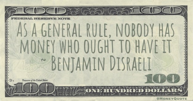 As a general rule, nobody has money who ought to have it Quote