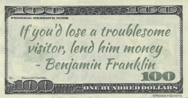 If you'd lose a troublesome visitor, lend him money Quote