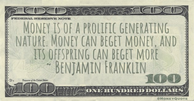 Money is of a prolific generating nature. Money can beget money, and its offspring can beget more Quote