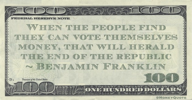 When the people find they can vote themselves money, that will herald the end of the republic Quote
