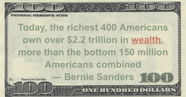 Today, the richest 400 Americans own over $2.2 trillion in wealth, more than the bottom 150 million Americans combined Quote