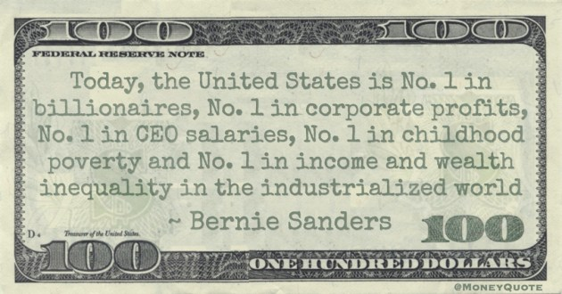 The United States is No. 1 in billionaires, No. 1 in corporate profits, No. 1 in CEO salaries, No. 1 in childhood poverty and No. 1 in income and wealth inequality Quote