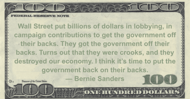 Wall Street put billions of dollars in lobbying, in campaign contributions to get the government off their backs. They got the government off their backs.  Turns out that they were crooks, and they destroyed our economy. I think it's time to put the government back on their backs Quote