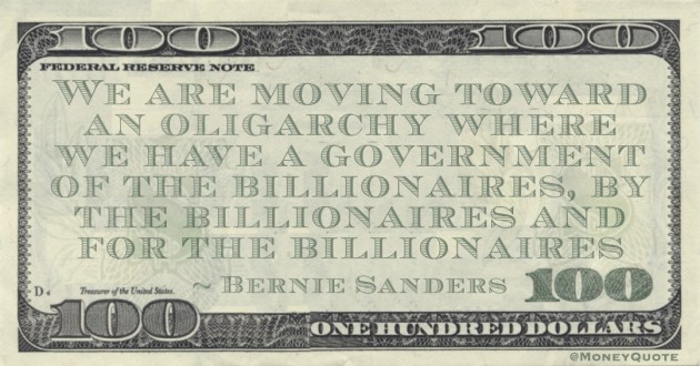 We are moving toward an oligarchy where we have a government of the billionaires, by the billionaires and for the billionaires Quote