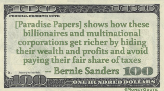[Paradise Papers] shows how these billionaires and multinational corporations get richer by hiding their wealth and profits and avoid paying their fair share of taxes Quote