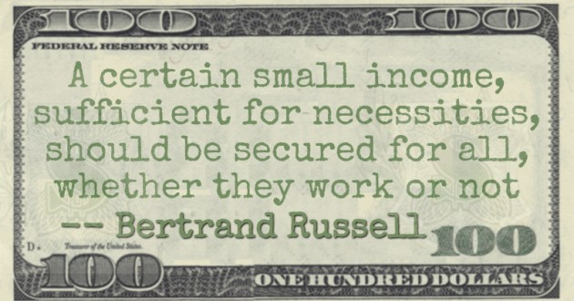 A certain small income, sufficient for necessities, should be secured for all, whether they work or not Quote